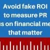 Avoid fake ROI to measure PR